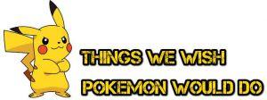 10 Things We Wish Pokemon Would Do