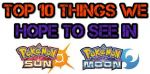 Top 10 Things We Hope To See In Pokemon Sun & Moon