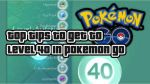 How to Get to Level 40 in Pokemon GO
